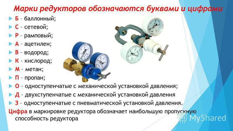 Б – баллонный; С – сетевой; Р – рамповый; А – ацетилен; В – водород; К – кислород; М – метан; П – пропан; О – одноступенчатые с механической установкой давления; Д – двухступенчатые с механической установкой давления З – одноступенчатые с пневматичес