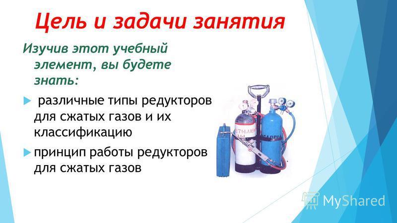 Цель и задачи занятия Изучив этот учебный элемент, вы будете знать: различные типы редукторов для сжатых газов и их классификацию принцип работы редукторов для сжатых газов