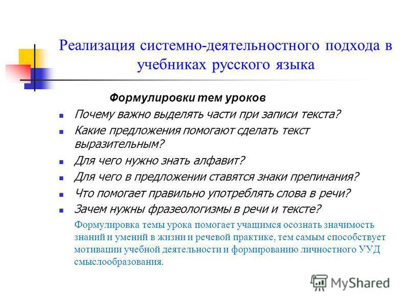 Реализация системно-деятельностного подхода в учебниках русского языка Формулировки тем уроков Почему важно выделять части при записи текста? Какие предложения помогают сделать текст выразительным? Для чего нужно знать алфавит? Для чего в предложении