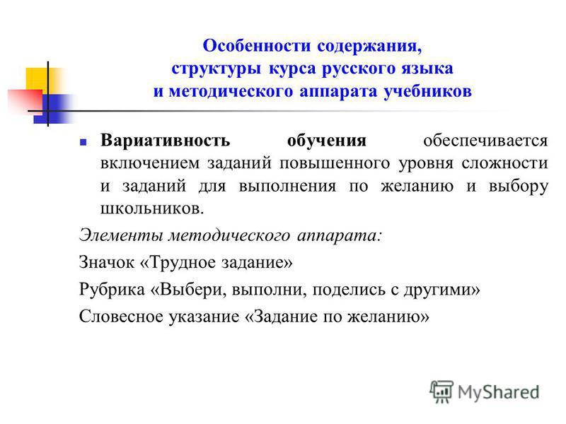 Особенности содержания, структуры курса русского языка и методического аппарата учебников Вариативность обучения обеспечивается включением заданий повышенного уровня сложности и заданий для выполнения по желанию и выбору школьников. Элементы методиче