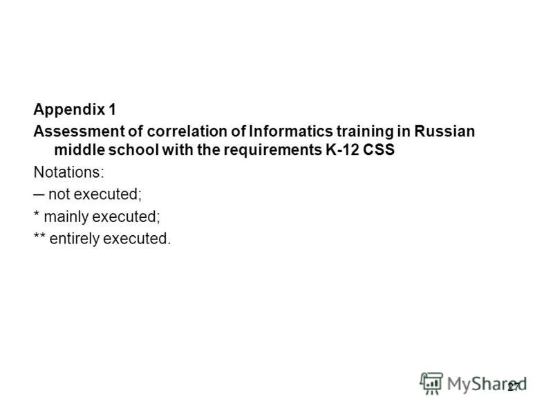 27 Appendix 1 Assessment of correlation of Informatics training in Russian middle school with the requirements K-12 CSS Notations: not executed; * mainly executed; ** entirely executed.