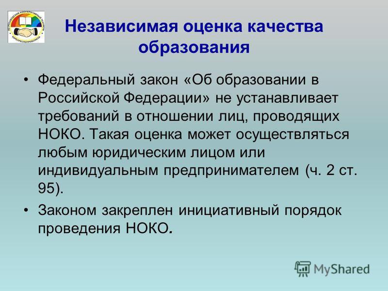 Независимая оценка качества образования Федеральный закон «Об образовании в Российской Федерации» не устанавливает требований в отношении лиц, проводящих НОКО. Такая оценка может осуществляться любым юридическим лицом или индивидуальным предпринимате