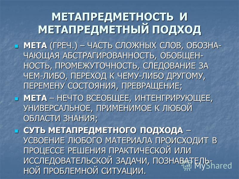 МЕТАПРЕДМЕТНОСТЬ И МЕТАПРЕДМЕТНЫЙ ПОДХОД МЕТА (ГРЕЧ.) – ЧАСТЬ СЛОЖНЫХ СЛОВ, ОБОЗНА- ЧАЮЩАЯ АБСТРАГИРОВАННОСТЬ, ОБОБЩЕН- НОСТЬ, ПРОМЕЖУТОЧНОСТЬ, СЛЕДОВАНИЕ ЗА ЧЕМ-ЛИБО, ПЕРЕХОД К ЧЕМУ-ЛИБО ДРУГОМУ, ПЕРЕМЕНУ СОСТОЯНИЯ, ПРЕВРАЩЕНИЕ; МЕТА (ГРЕЧ.) – ЧАСТЬ