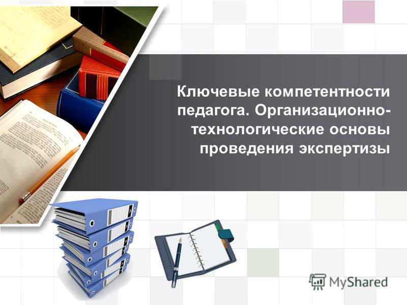 LOGO Ключевые компетентности педагога. Организационно- технологические основы проведения экспертизы