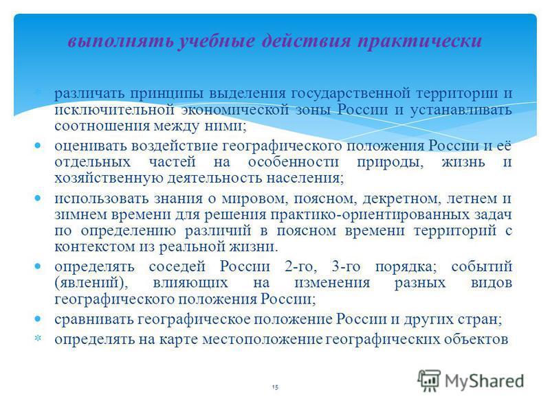 15 различать принципы выделения государственной территории и исключительной экономической зоны России и устанавливать соотношения между ними; оценивать воздействие географического положения России и её отдельных частей на особенности природы, жизнь и