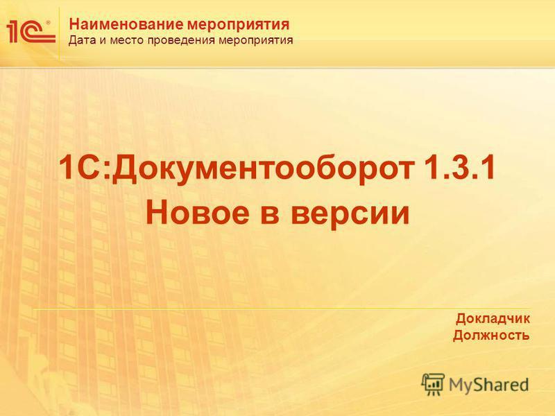 Наименование мероприятия Дата и место проведения мероприятия Докладчик Должность 1С:Документооборот 1.3.1 Новое в версии