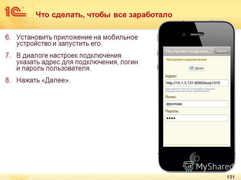 131 Что сделать, чтобы все заработало 6. Установить приложение на мобильное устройство и запустить его. 7. В диалоге настроек подключения указать адрес для подключения, логин и пароль пользователя. 8. Нажать «Далее».