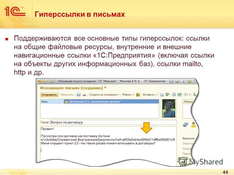 Гиперссылки в письмах Поддерживаются все основные типы гиперссылок: ссылки на общие файловые ресурсы, внутренние и внешние навигационные ссылки «1С:Предприятия» (включая ссылки на объекты других информационных баз), ссылки mailto, http и др. 44