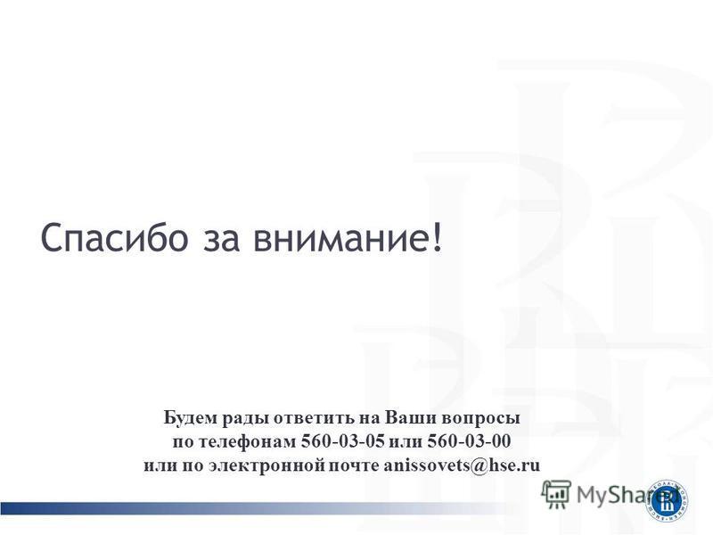 Спасибо за внимание! Будем рады ответить на Ваши вопросы по телефонам 560-03-05 или 560-03-00 или по электронной почте anissovets@hse.ru