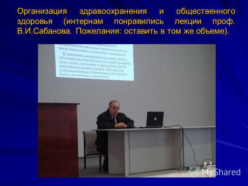 Организация здравоохранения и общественного здоровья (интернам понравились лекции проф. В.И.Сабанова. Пожелания: оставить в том же объеме).
