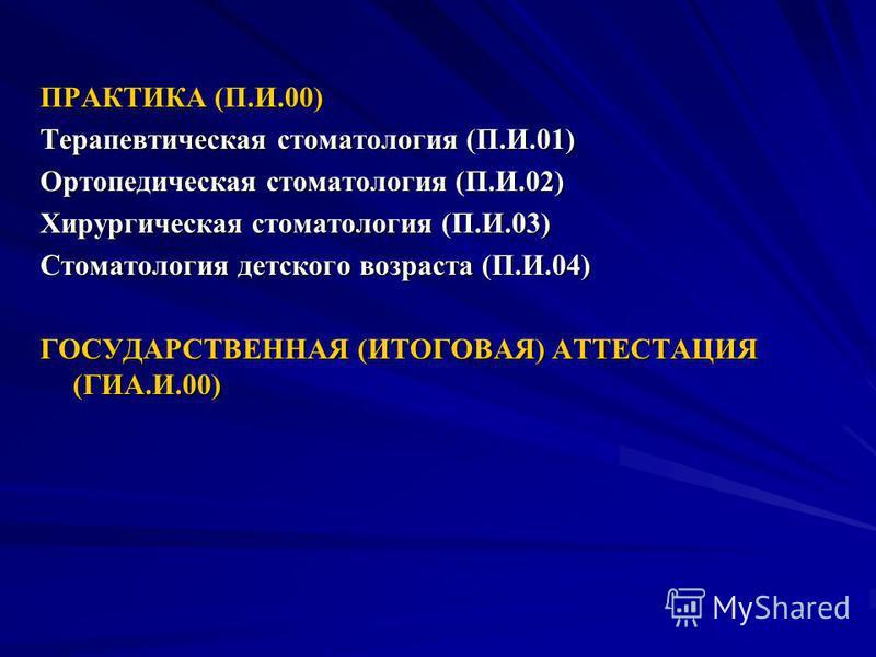 ПРАКТИКА (П.И.00) Терапевтическая стоматология (П.И.01) Ортопедическая стоматология (П.И.02) Хирургическая стоматология (П.И.03) Стоматология детского возраста (П.И.04) ГОСУДАРСТВЕННАЯ (ИТОГОВАЯ) АТТЕСТАЦИЯ (ГИА.И.00)