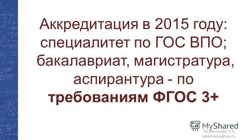 Колесникова Л.И. kolesnikova@vsu.ru Аккредитация в 2015 году: специалитет по ГОС ВПО; бакалавриат, магистратура, ацпирантура - по требованиям ФГОС 3+