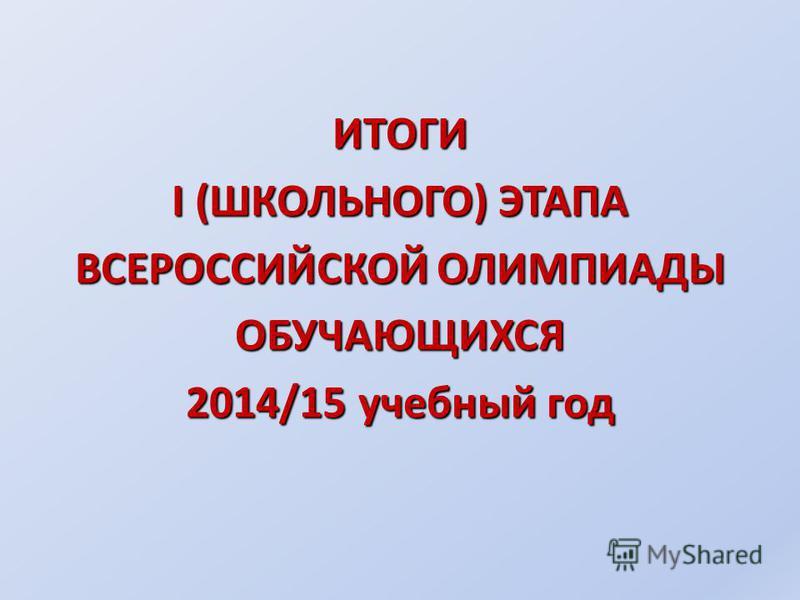 ИТОГИ I (ШКОЛЬНОГО) ЭТАПА ВСЕРОССИЙСКОЙ ОЛИМПИАДЫ ОБУЧАЮЩИХСЯ 2014/15 учебный год