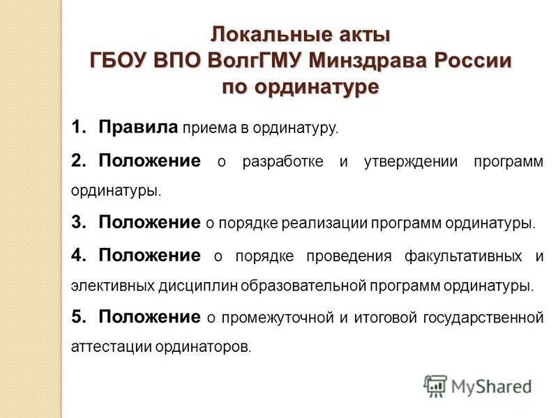Локальные акты ГБОУ ВПО ВолгГМУ Минздрава России по ординатуре 1. Правила приема в ординатуру. 2. Положение о разработке и утверждении программ ординатуры. 3. Положение о порядке реализации программ ординатуры. 4. Положение о порядке проведения факул