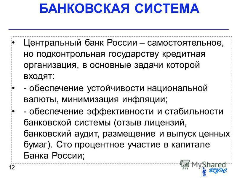 БАНКОВСКАЯ СИСТЕМА 12 Центральный банк России – самостоятельное, но подконтрольная государству кредитная организация, в основные задачи которой входят: - обеспечение устойчивости национальной валюты, минимизация инфляции; - обеспечение эффективности