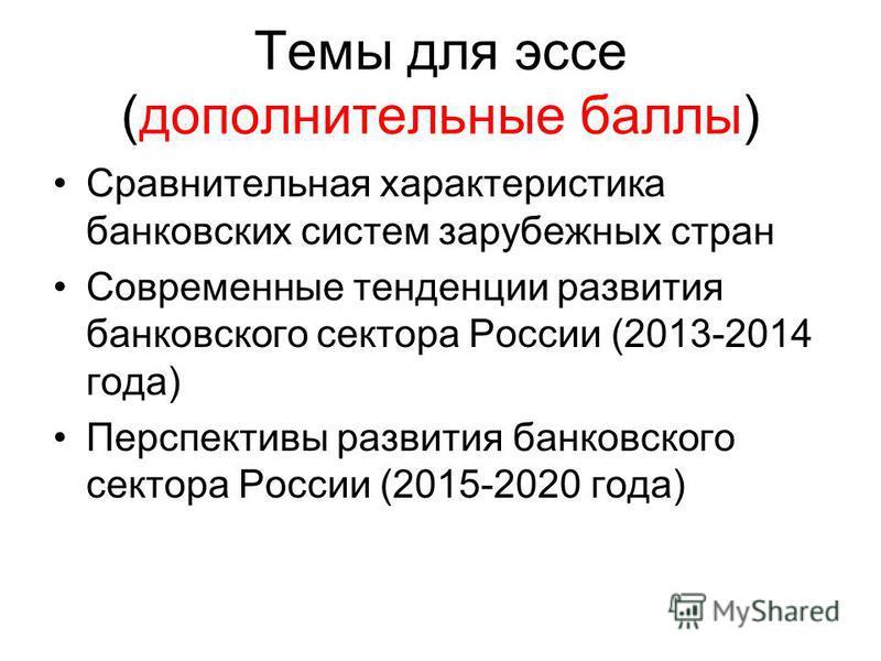 Темы для эссе (дополнительные баллы) Сравнительная характеристика банковских систем зарубежных стран Современные тенденции развития банковского сектора России (2013-2014 года) Перспективы развития банковского сектора России (2015-2020 года)