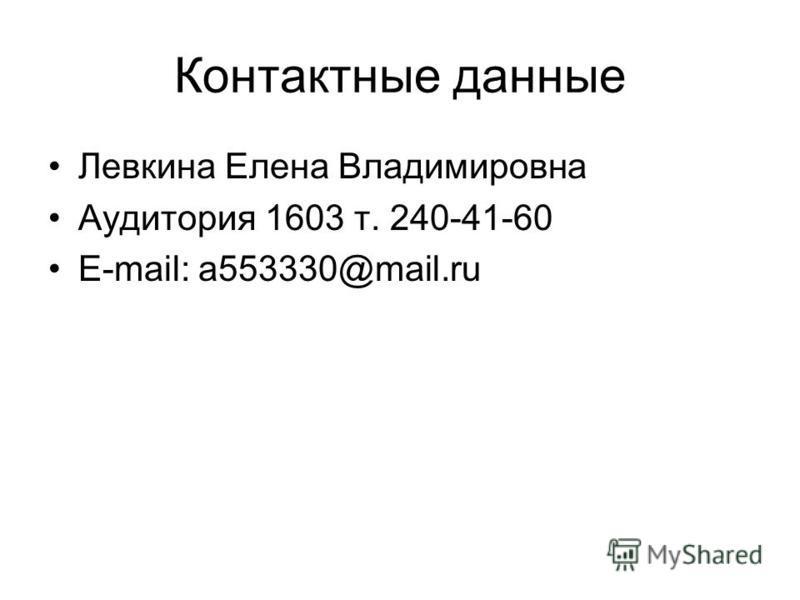Контактные данные Левкина Елена Владимировна Аудитория 1603 т. 240-41-60 E-mail: a553330@mail.ru