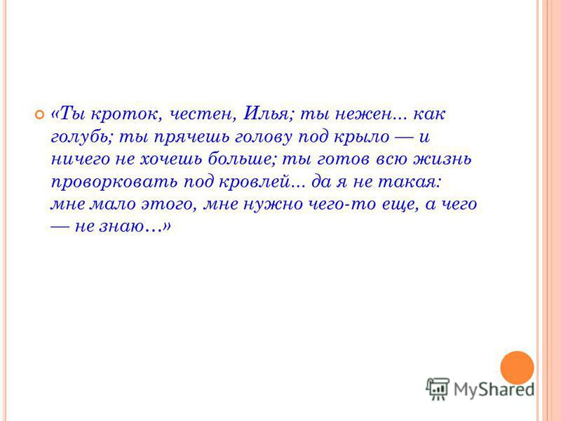 «Ты кроток, честен, Илья; ты нежен... как голубь; ты прячешь голову под крыло и ничего не хочешь больше; ты готов всю жизнь проворковать под кровлей... да я не такая: мне мало этого, мне нужно чего-то еще, а чего не знаю…»