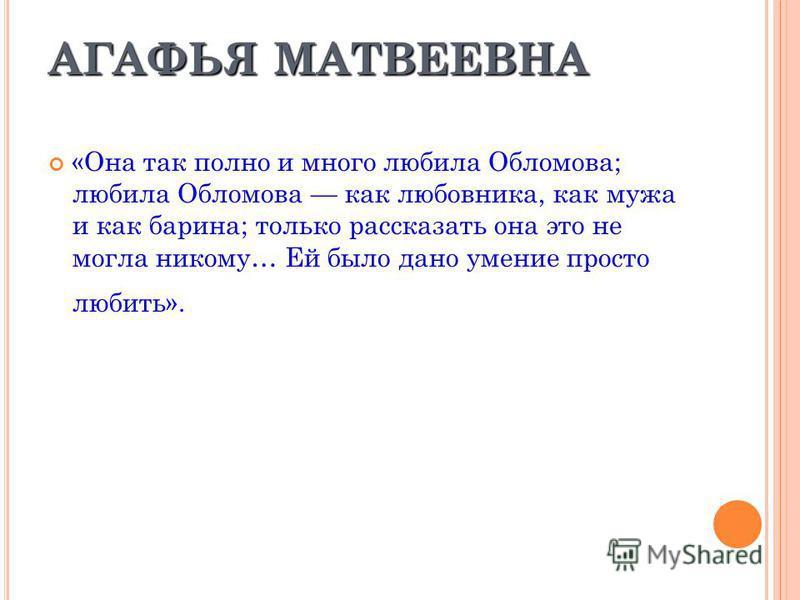 АГАФЬЯ МАТВЕЕВНА «Она так полно и много любила Обломова; любила Обломова как любовника, как мужа и как барина; только рассказать она это не могла никому… Ей было дано умение просто любить».
