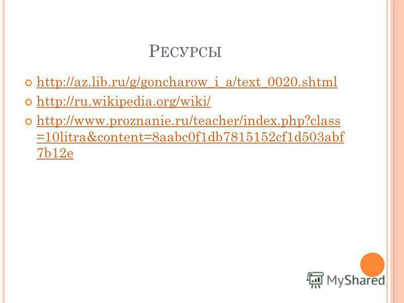 Р ЕСУРСЫ http://az.lib.ru/g/goncharow_i_a/text_0020. shtml http://ru.wikipedia.org/wiki/ http://www.proznanie.ru/teacher/index.php?class =10litra&content=8aabc0f1db7815152cf1d503abf 7b12e http://www.proznanie.ru/teacher/index.php?class =10litra&conte