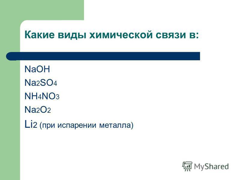 Какие виды химической связи в: NaOH Na 2 SO 4 NH 4 NO 3 Na 2 O 2 Li 2 (при испарении металла)