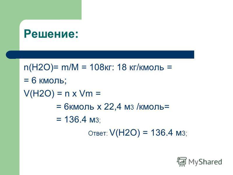 Решение: n(H2O)= m/M = 108 кг: 18 кг/кмоль = = 6 кмоль; V(H2O) = n x Vm = = 6 кмоль x 22,4 м 3 /кмоль= = 136.4 м 3; Ответ: V(H2O) = 136.4 м 3;