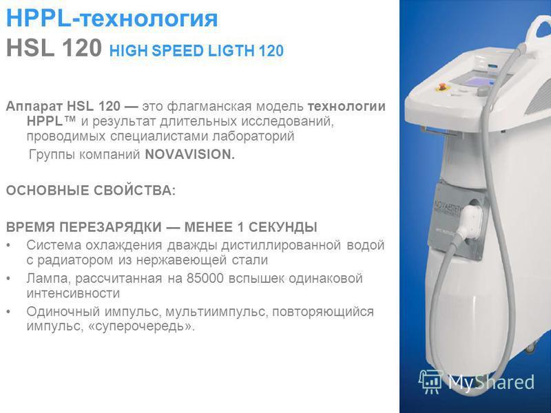 HPPL-технология HSL 120 HIGH SPEED LIGTH 120 Аппарат HSL 120 это флагманская модель технологии HPPL и результат длительных исследований, проводимых специалистами лабораторий Группы компаний NOVAVISION. ОСНОВНЫЕ СВОЙСТВА: ВРЕМЯ ПЕРЕЗАРЯДКИ МЕНЕЕ 1 СЕК