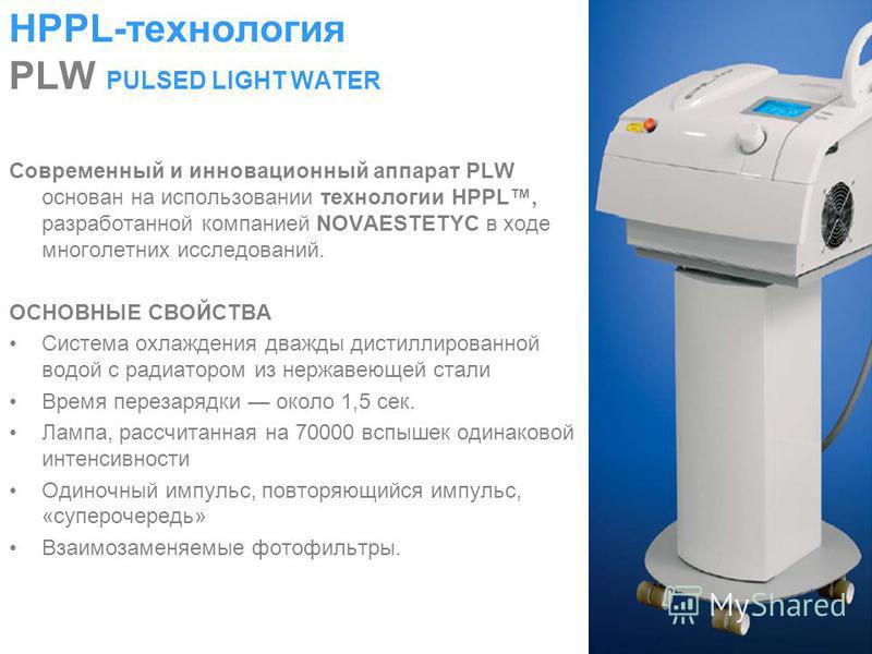 HPPL-технология PLW PULSED LIGHT WATER Современный и инновационный аппарат PLW основан на использовании технологии HPPL, разработанной компанией NOVAESTETYC в ходе многолетних исследований. ОСНОВНЫЕ СВОЙСТВА Система охлаждения дважды дистиллированной