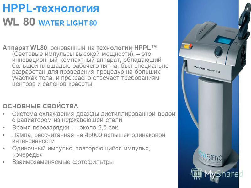 HPPL-технология WL 80 WATER LIGHT 80 Аппарат WL80, основанный на технологии HPPL (Световые импульсы высокой мощности), – это инновационный компактный аппарат, обладающий большой площадью рабочего пятна, был специально разработан для проведения процед