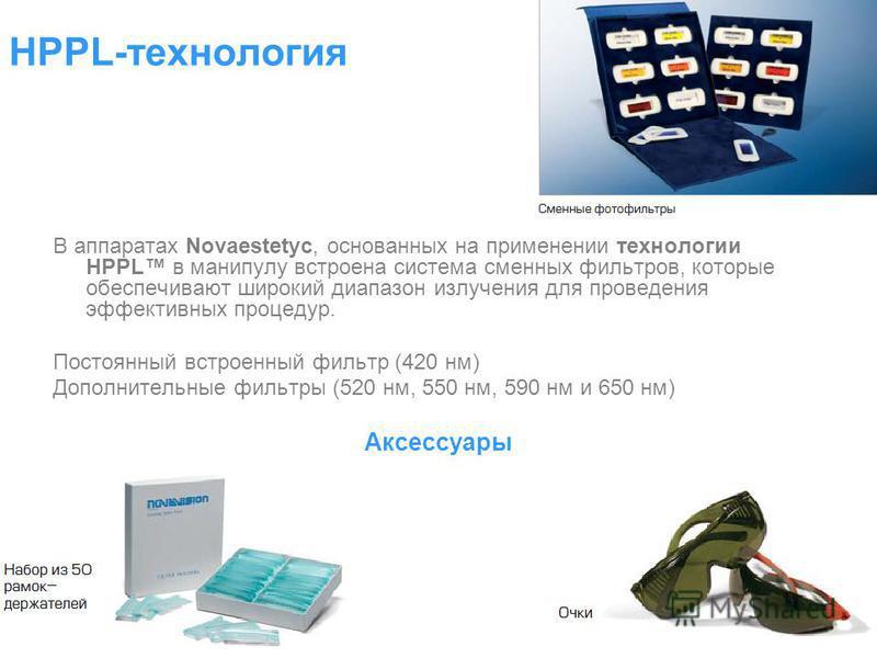 В аппаратах Novaestetyc, основанных на применении технологии HPPL в манипулу встроена система сменных фильтров, которые обеспечивают широкий диапазон излучения для проведения эффективных процедур. Постоянный встроенный фильтр (420 нм) Дополнительные