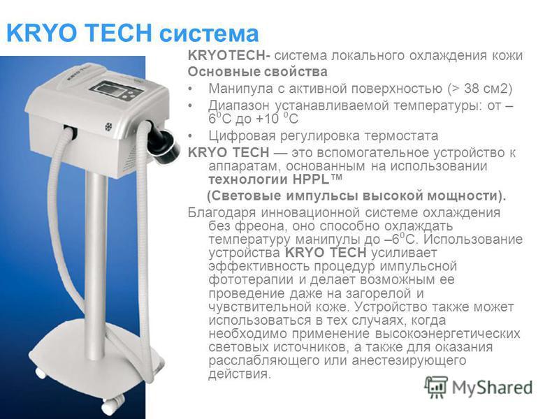 KRYO TECH система KRYOTECH- система локального охлаждения кожи Основные свойства Манипула с активной поверхностью (> 38 см 2) Диапазон устанавливаемой температуры: от – 6 С до +10 С Цифровая регулировка термостата KRYO TECH это вспомогательное устрой
