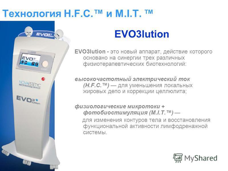 Технология H.F.C. и M.I.T. EVO3lution - это новый аппарат, действие которого основано на синергии трех различных физиотерапевтических биотехнологий: высокочастотный электрический ток (H.F.C.) для уменьшения локальных жировых депо и коррекции целлюлит