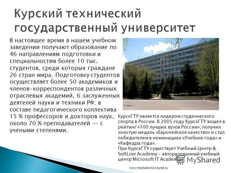 www.mechatronics.kursk.ru В настоящее время в нашем учебном заведении получают образование по 46 направлениям подготовки и специальностям более 10 тыс. студентов, среди которых граждане 26 стран мира. Подготовку студентов осуществляет более 50 академ
