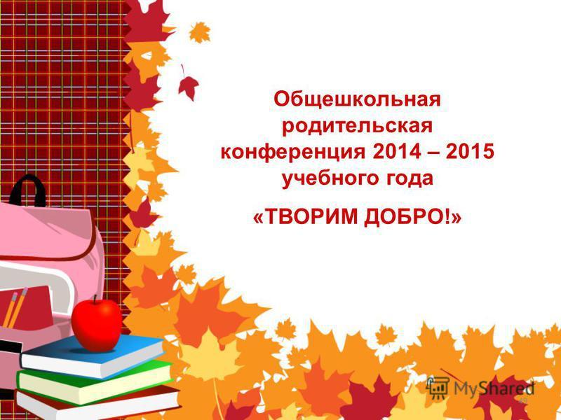 49 Общешкольная родительская конференция 2014 – 2015 учебного года «ТВОРИМ ДОБРО!»