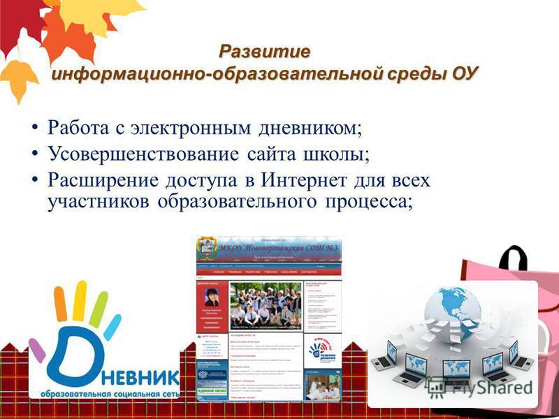 Развитие информационно-образовательной среды ОУ Работа с электронным дневником; Усовершенствование сайта школы; Расширение доступа в Интернет для всех участников образовательного процесса;