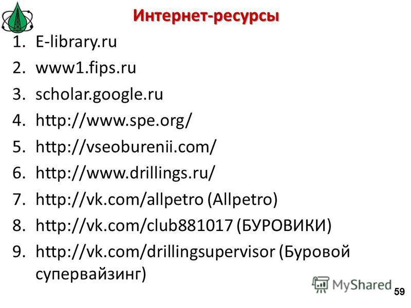Интернет-ресурсы 1.E-library.ru 2.www1.fips.ru 3.scholar.google.ru 4.http://www.spe.org/ 5.http://vseoburenii.com/ 6.http://www.drillings.ru/ 7.http://vk.com/allpetro (Allpetro) 8.http://vk.com/club881017 (БУРОВИКИ) 9.http://vk.com/drillingsupervisor