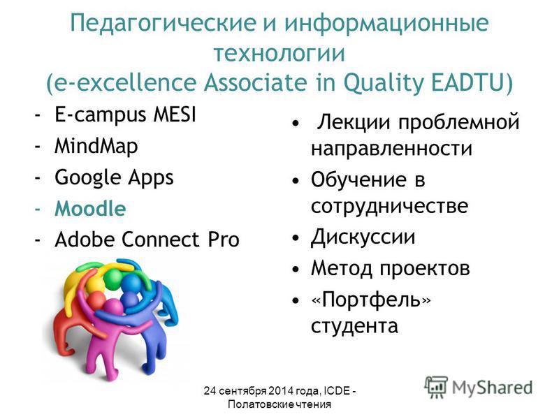 Педагогические и информационные технологии (e-excellence Associate in Quality EADTU) -E-campus MESI -MindMap -Google Apps -Moodlе -Adobe Connect Pro Лекции проблемной направленности Обучение в сотрудничестве Дискуссии Метод проектов «Портфель» студен