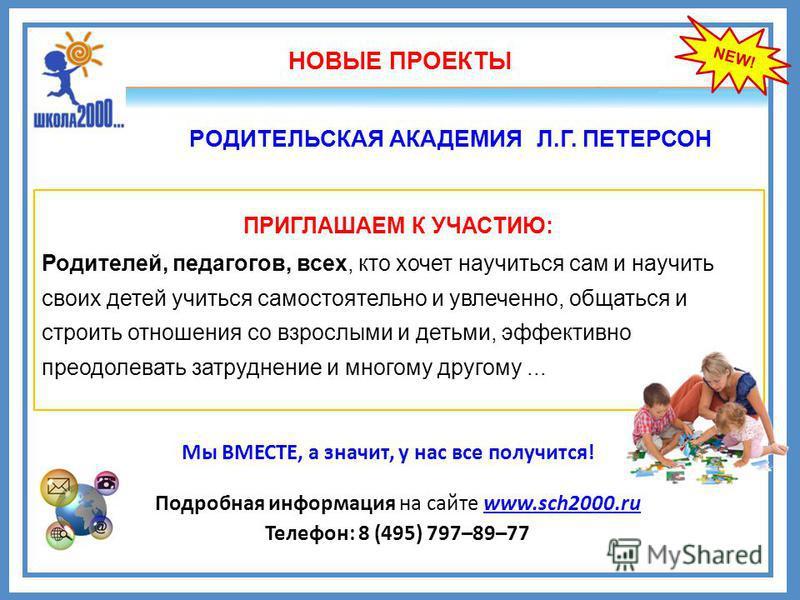 NEW! РОДИТЕЛЬСКАЯ АКАДЕМИЯ Л.Г. ПЕТЕРСОН НОВЫЕ ПРОЕКТЫ ПРИГЛАШАЕМ К УЧАСТИЮ: Родителей, педагогов, всех, кто хочет научиться сам и научить своих детей учиться самостоятельно и увлеченно, общаться и строить отношения со взрослыми и детьми, эффективно