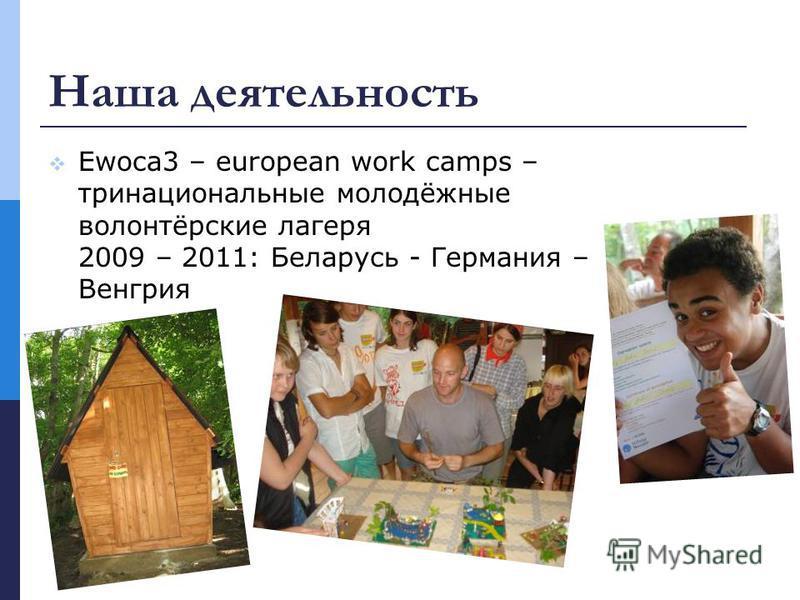Наша деятельность Ewoca3 – european work camps – три национальные молодёжные волонтёрские лагеря 2009 – 2011: Беларусь - Германия – Венгрия