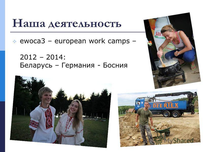Наша деятельность ewoca3 – european work camps – 2012 – 2014: Беларусь – Германия - Босния