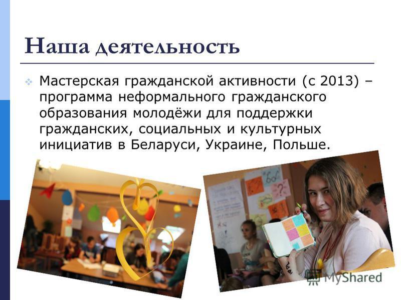 Наша деятельность Мастерская гражданской активности (с 2013) – программа неформального гражданского образования молодёжи для поддержки гражданских, социальных и культурных инициатив в Беларуси, Украине, Польше.