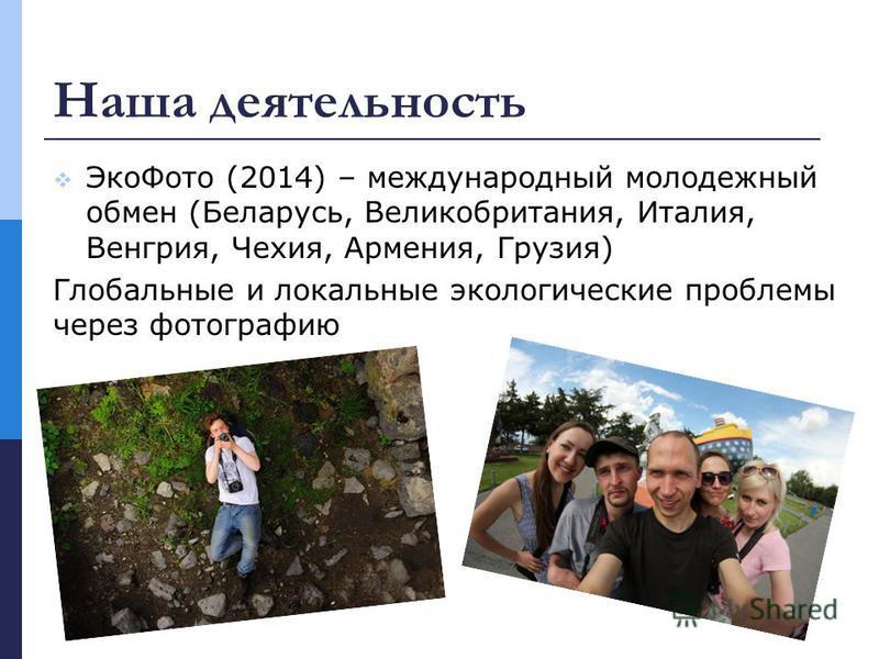 Наша деятельность Эко Фото (2014) – международный молодежный обмен (Беларусь, Великобритания, Италия, Венгрия, Чехия, Армения, Грузия) Глобальные и локальные экологические проблемы через фотографию