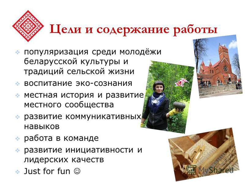 Цели и содержание работы популяризация среди молодёжи белорусской культуры и традиций сельской жизни воспитание эко-сознания местная история и развитие местного сообщества развитие коммуникативных навыков работа в команде развитие инициативности и ли
