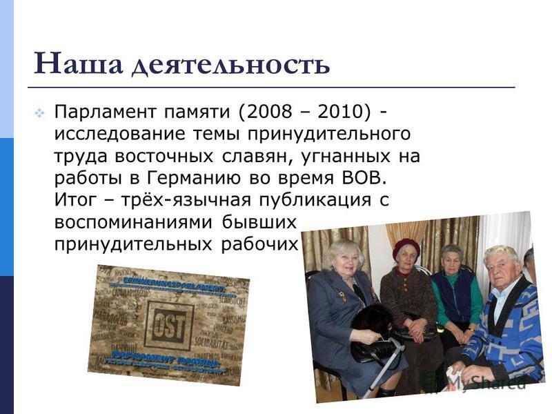 Наша деятельность Парламент памяти (2008 – 2010) - исследование темы принудительного труда восточных славян, угнанных на работы в Германию во время ВОВ. Итог – трёх-язычная публикация с воспоминаниями бывших принудительных рабочих