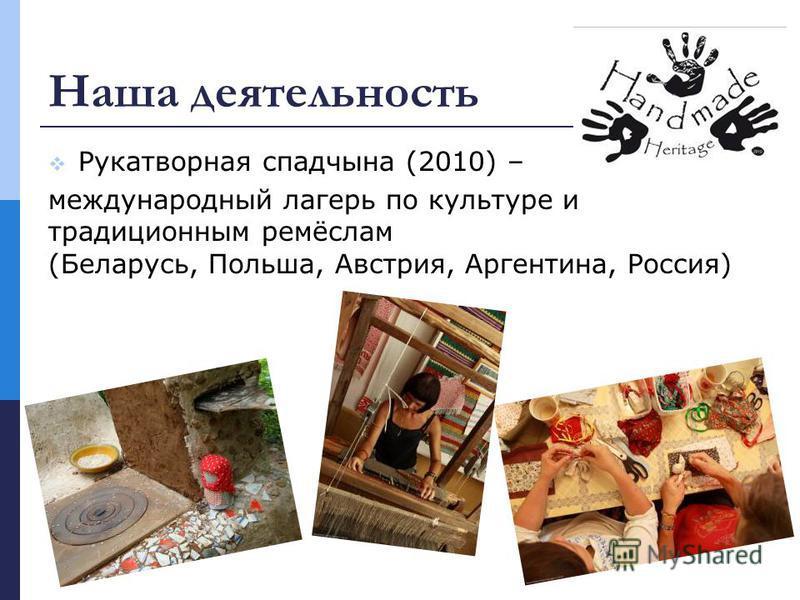 Наша деятельность Рукатворная спадчына (2010) – международный лагерь по культуре и традиционным ремёслам (Беларусь, Польша, Австрия, Аргентина, Россия)