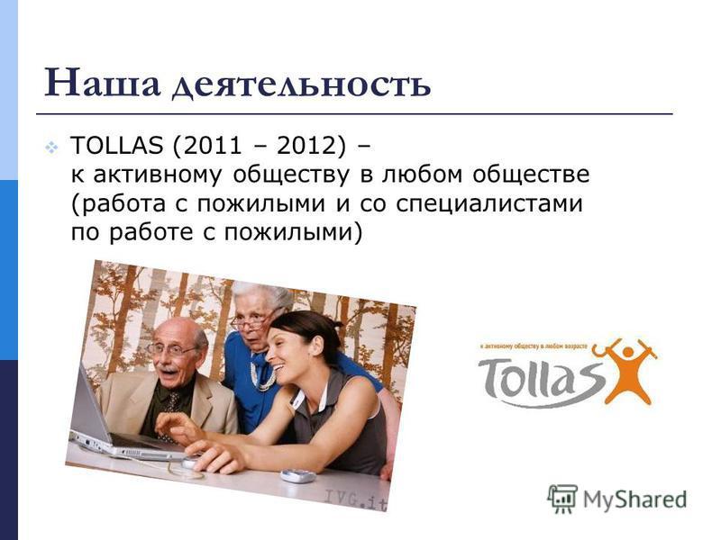 Наша деятельность TOLLAS (2011 – 2012) – к активному обществу в любом обществе (работа с пожилыми и со специалистами по работе с пожилыми)