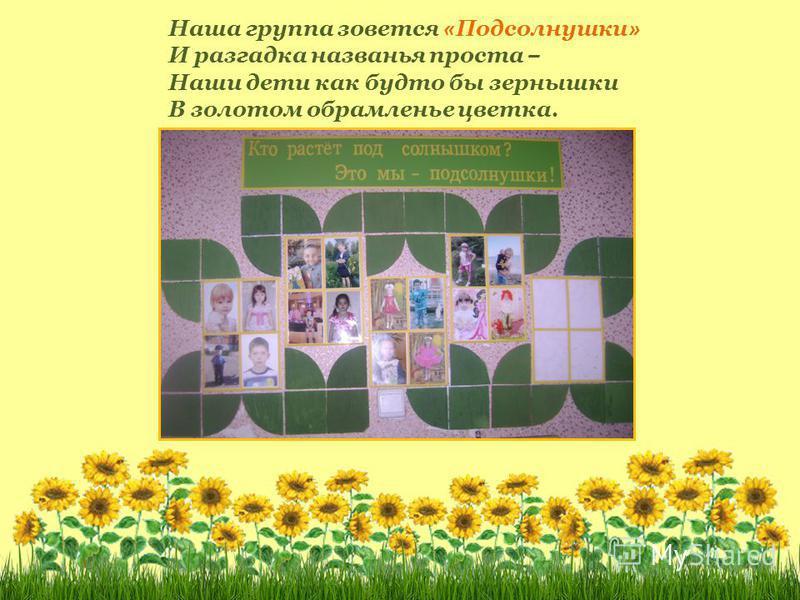 Наша группа зовется « Подсолнушки » И разгадка названья проста – Наши дети как будто бы зернышки В золотом обрамленье цветка.