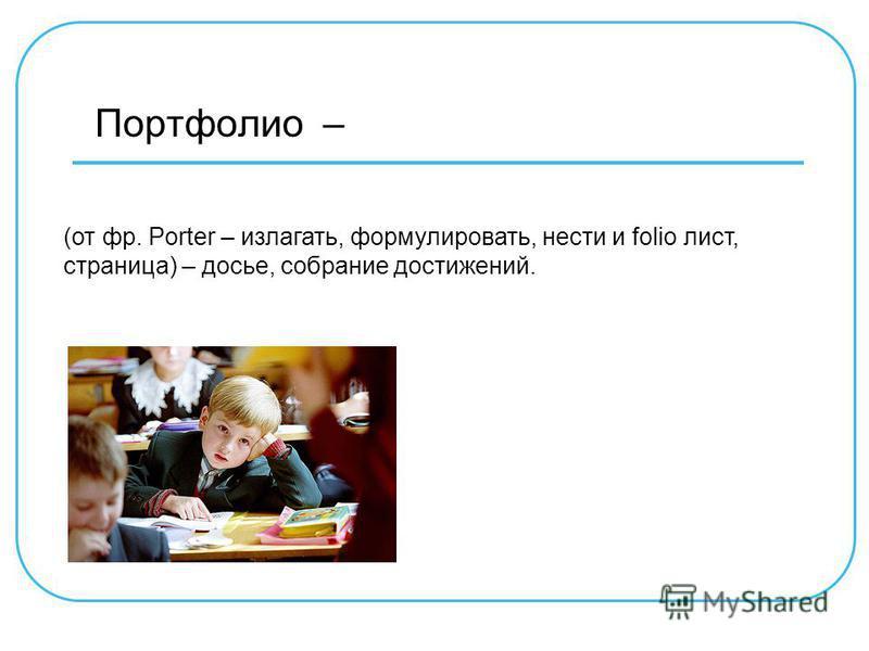 Портфолио – (от фр. Porter – излагать, формулировать, нести и folio лист, страница) – досье, собрание достижений.