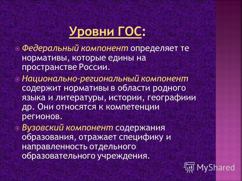 Федеральный компонент определяет те нормативы, которые едины на пространстве России. Национально-региональный компонент содержит нормативы в области родного языка и литературы, истории, географии и др. Они относятся к компетенции регионов. Вузовский
