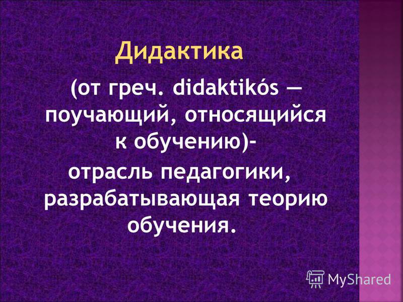 (от греч. didaktikós поучающий, относящийся к обучению)- отрасль педагогики, разрабатывающая теорию обучения.